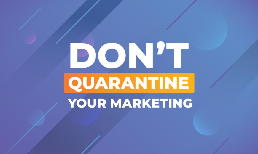 Don't Quarantine Your Marketing